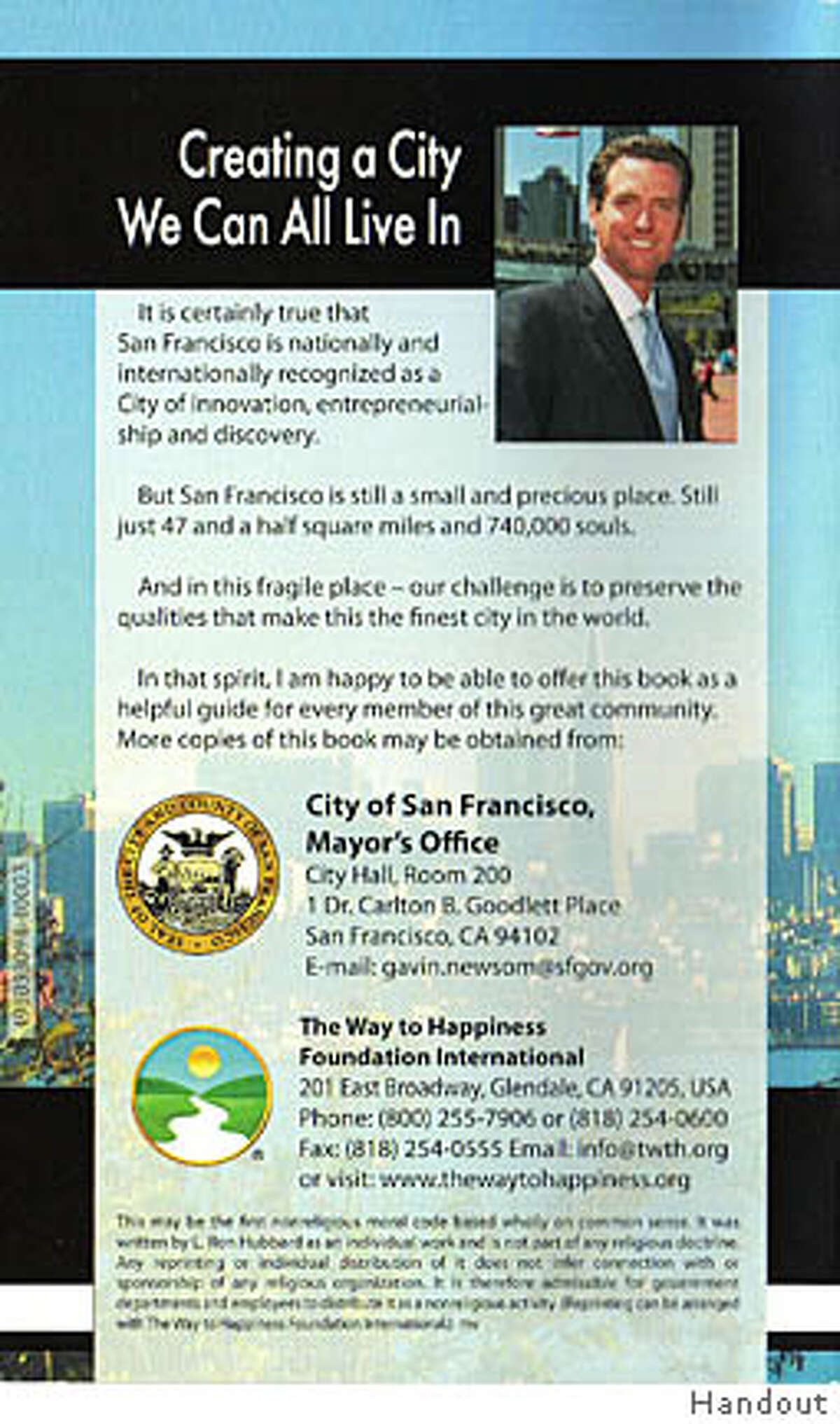 """San Francisco Mayor Gavin Newsom's smiling picture and a fictitious letter of endorsement from him are featured on a scientology booklet called """"The Way to Happiness - a Common Sense Guide to Better Living."""" But while the mayor was once romantically linked to a scientologist actress, his office says he in no way endorses the booklet, which offers 21 ways to achieve a happier life written by Scientology founder L. Ron Hubbard. The San Francisco City Attorney's office has sent a cease and desist letter to The Way to Happiness Foundation, which used Newsom's name and city seal on its 64-page booklet without permission. Ran on: 10-13-2007 Ran on: 10-13-2007"""