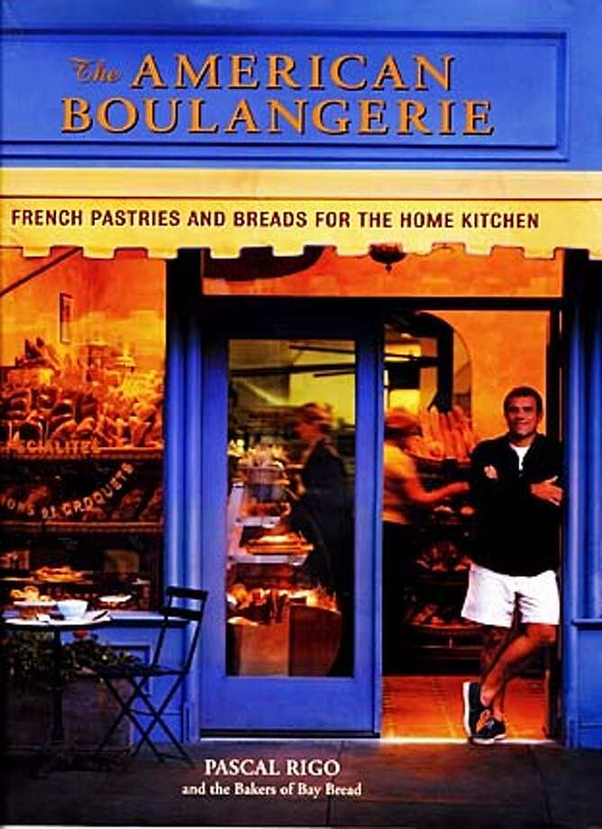 """The American Boulangerie,'' by Pascal Rigo (Bay Books; 180 pages, $34. 95)."