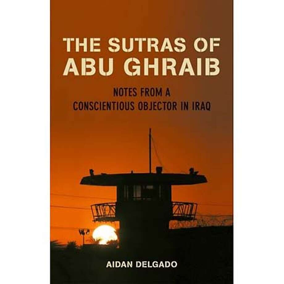 """The Sutras of Abu Ghraib: Notes From a Conscientious Objector in Iraq"" by Aidan Delgado"