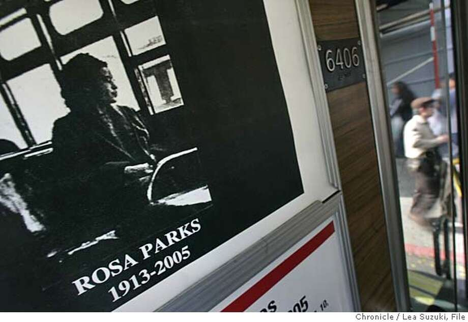 rosa_032ls.JPG  In honor of Rosa Park's funeral today, she will be honored by the Municipal Transportation Agency (MTA) by having her photo posted at the front seat of every Municipal Railway (Muni) bus (in the ad space above the seat). The posters are being paid for by the San Francisco Police Officers Association (POA). 700 posters were printed. MTA Board Chairman Cleopatra Vaughns stated, �The MTA is proud to join Mayor Newsom, the community and the POA in honoring Mrs. Parks as a reminder of the continuing need to respect diversity and to fight against discrimination of any kind.� Photo taken on 11/2/05 in San Francisco, CA. Photo by Lea Suzuki/ The San Francisco Chronicle Ran on: 11-03-2005  A poster honoring Rosa Parks was put up inside 700 Muni buses. Ran on: 11-03-2005  A poster honoring Rosa Parks was put up inside 700 Muni buses. /MAGAZINES OUT Photo: Lea Suzuki