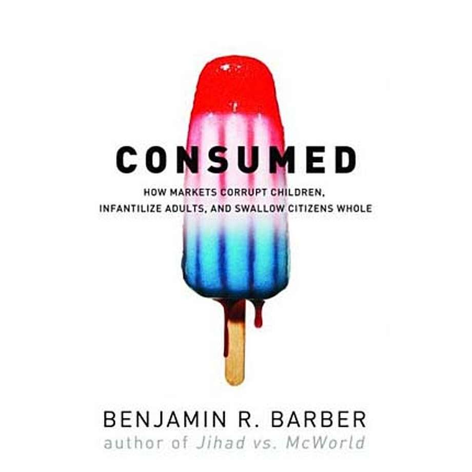 """""""Consumed: How Markets Corrupt Children, Infantilize Adults, and Swallow Citizens Whole"""" by Benjamin R. Barber"""