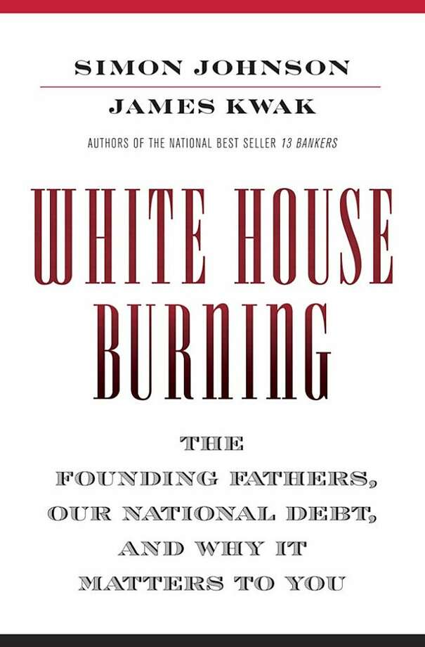 """White House Burning: The Founding Fathers, Our National Debt, and Why It Matters to You"" By Simon Johnson and James Kwak Photo: Pantheon"