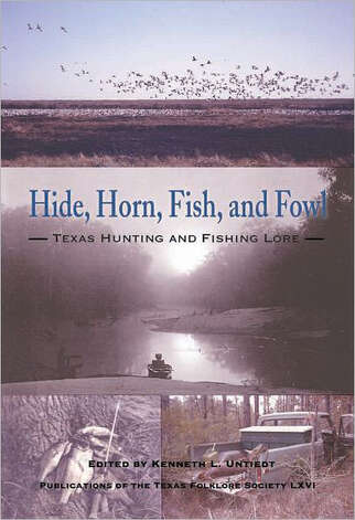 """Hide, Horn, Fish, and Fowl: Texas Hunting and Fishing Lore,"" Publications of the Texas Folklore Socieity LXVI, edited by Kenneth L. Untiedt"