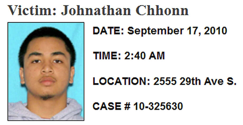 Sept. 17, 2010, Jonathan ChhonnShortly before 3 a.m. Sept. 17, Seattle police responded to the 2500 block of 29th Avenue South where Chhonn was shot in the face inside his ground-floor apartment. Investigators said he was shot through an open window and are looking for two men in the crime. Police described the suspects as Asian men, 5-foot-7 inches to 5-foot-8 inches tall, in the late teens to early 20s. Investigators say they wore wearing blue jeans and dark jackets or shirts and left the apartment building in a white sedan with a low back end. Photo: SPD