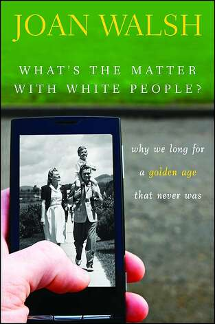 What's the Matter with White People?: Why We Long for a Golden Age That Never Was, by Joan Walsh Photo: Wiley