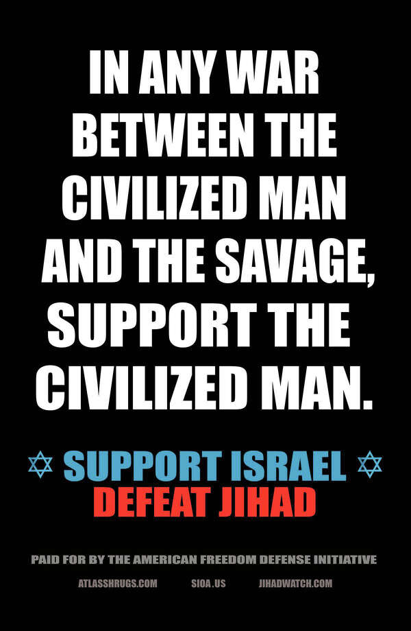 "In this undated photo provided by Pamela Geller, an example of an advertisement that equates foes of Israel with ""savages"" is shown. Geller, the anti-Islamic blogger behind the ad campaign, said she is not concerned that the advertisements could spark protests when they appear at 10 New York City subway stations on Sept. 24, 2012. (AP Photo/The American Freedom Defense Initiative, Pamela Geller) Photo: Pamela Geller"