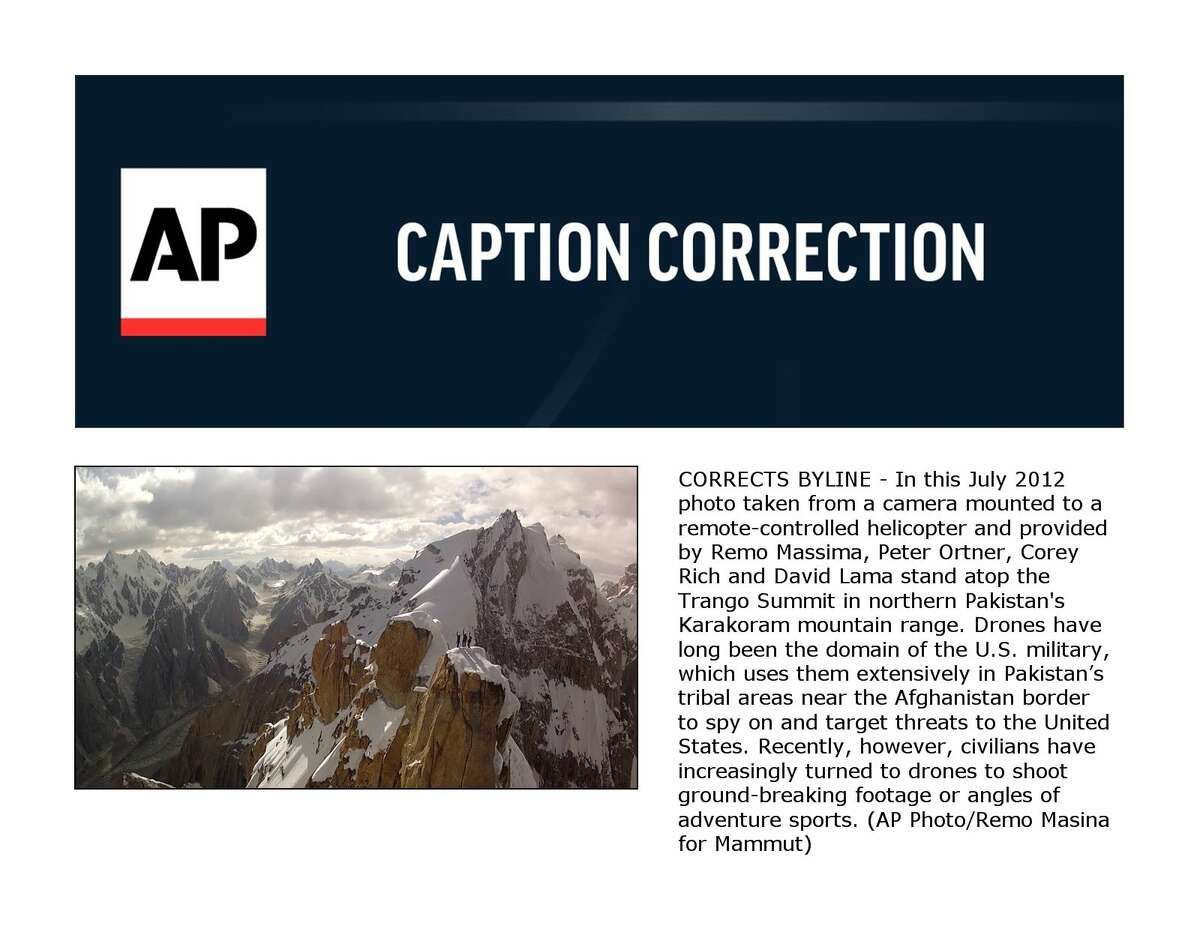 CORRECTS BYLINE - In this July 2012 photo taken from a camera mounted to a remote-controlled helicopter and provided by Remo Massima, Peter Ortner, Corey Rich and David Lama stand atop the Trango Summit in northern Pakistan's Karakoram mountain range. Drones have long been the domain of the U.S. military, which uses them extensively in Pakistan?'s tribal areas near the Afghanistan border to spy on and target threats to the United States. Recently, however, civilians have increasingly turned to drones to shoot ground-breaking footage or angles of adventure sports. (AP Photo/Remo Masina for Mammut)