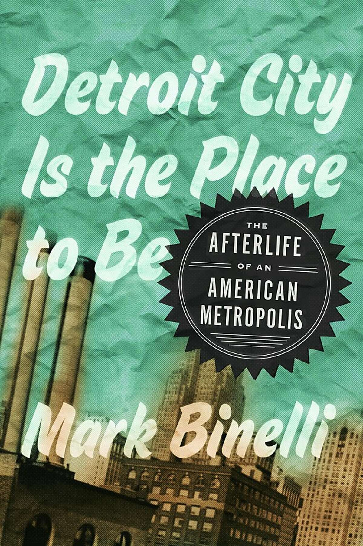 Detroit City Is the Place to Be, by Mark Binelli