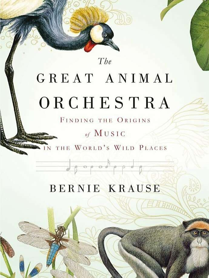 The Great Animal Orchestra: Finding the Origins of Music in the World's Wild Places, by Bernie Krause Photo: Little, Brown And Company