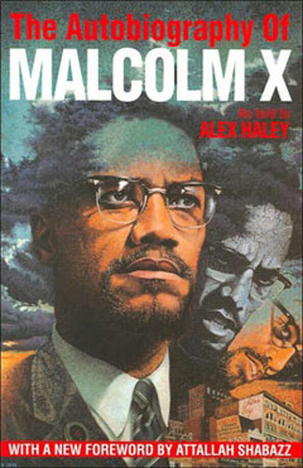 "The Autobiography of Malcolm X, by Alex Haley: Malcolm says it best: ""People don't realize how a man's whole life can be changed by one book."" Photo: Contributed"