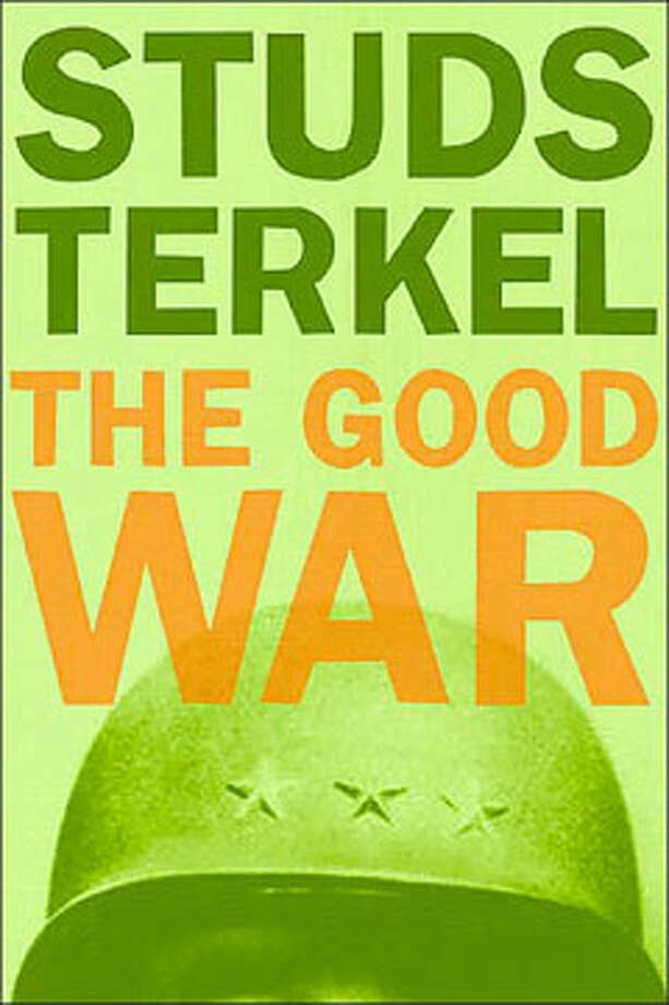 The Good War, by Studs Terkel: All you'll ever need to know about men, women, war, peace, work, home, and just who the people called Americans really are. Photo: Contributed