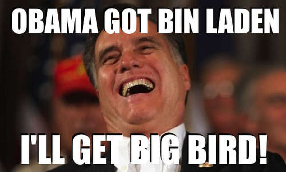 The presidential debates - especially Mitt Romney's verbal gaffes - were a treasure trove for memes. This one came after Romney said he liked Big Bird, but would end subsidies to PBS if elected president. The picture of his hearty laugh went pretty viral too. Photo: .