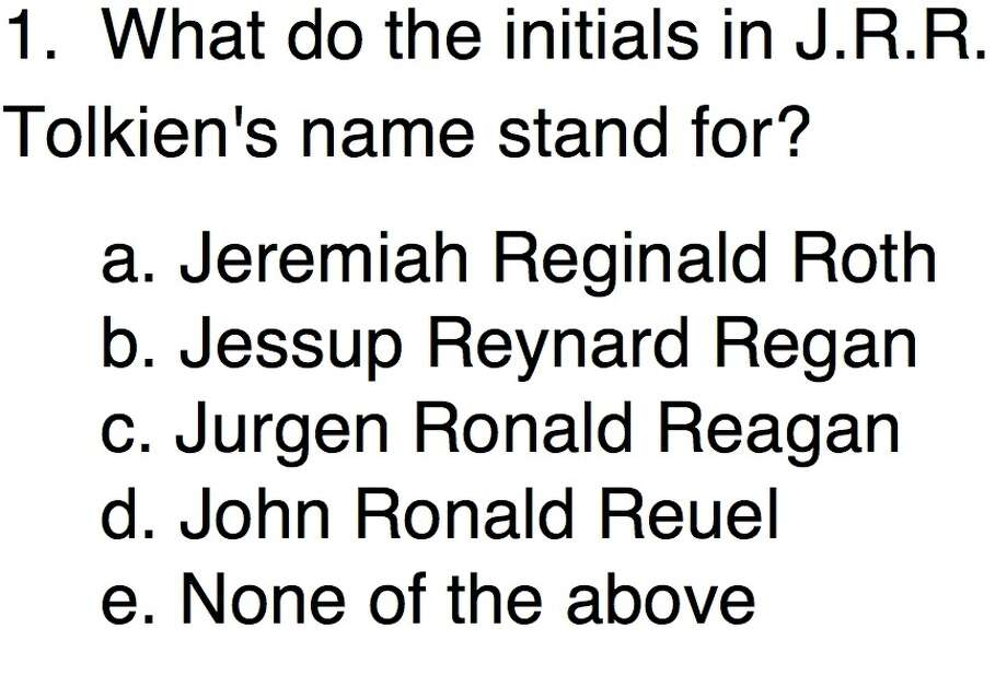 Question 1:What do the initials in J.R.R. Tolkien's name stand for?a. Jeremiah Reginald Roth b. Jessup Reynard Reganc. Jurgen Ronald Reagan d. John Ronald Reuele. None of the above