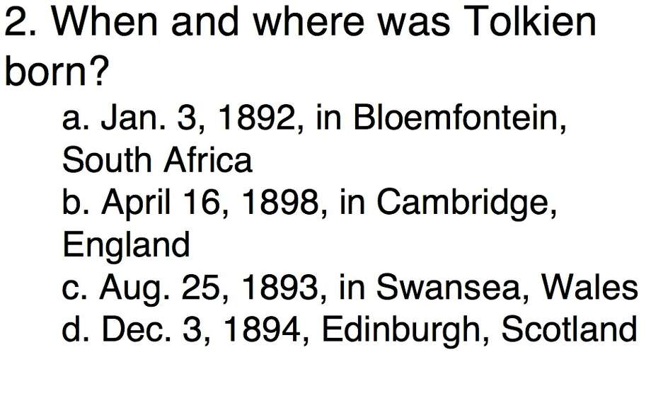 Question 2When and where was Tolkien born?a. Jan. 3, 1892, in Bloemfontein, South Africab. April 16, 1898, in Cambridge, Englandc. Aug. 25, 1893, in Swansea, Walesd. Dec. 3, 1894, Edinburgh, Scotland