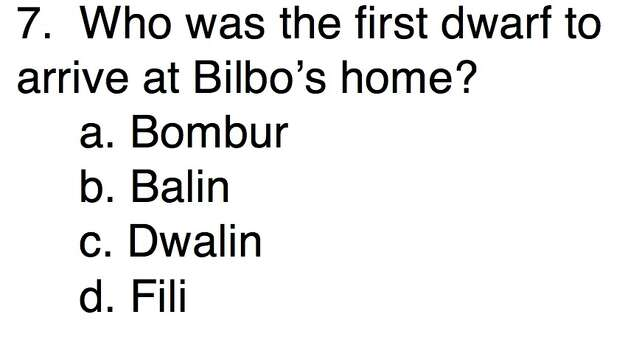 Question 7Who was the first dwarf to arrive at Bilbo's home?a. Bomburb. Balinc. Dwalin d. Fili