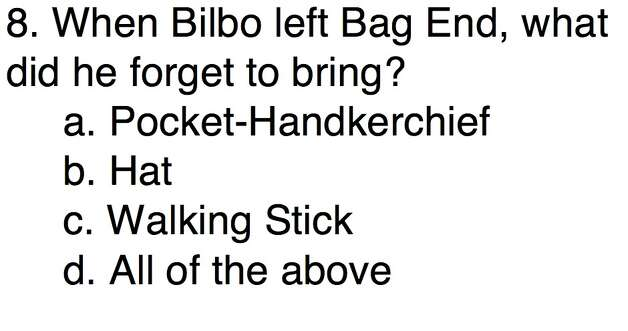 Question 8When Bilbo left Bag End, what did he forget to bring?a. Pocket-Handkerchiefb. Hatc. Walking Stickd. All of the above