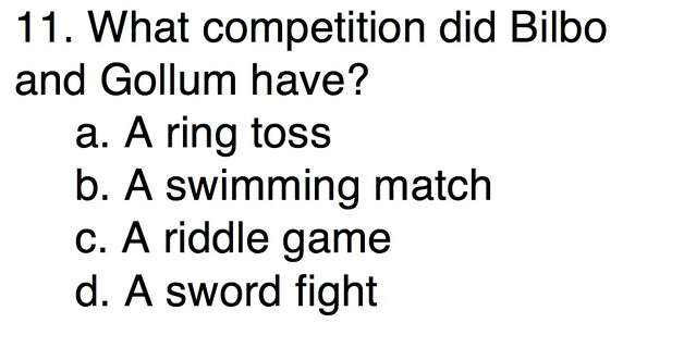Question 11What competition did Bilbo and Gollum have?a. A ring tossb. A swimming matchc. A riddle game d. A sword fight