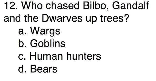 Question 12Who chased Bilbo, Gandalf and the Dwarves up trees?a. Wargsb. Goblinsc. Human huntersd. Bears