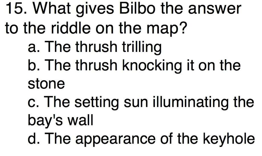 Question 15What gives Bilbo the answer to the riddle on the map?a. The thrush trilling b. The thrush knocking it on the stonec. The setting sun illuminating the bay's wall d. The appearance of the keyhole