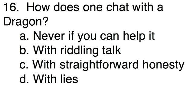 Question 16How does one chat with a Dragon?a. Never if you can help itb. With riddling talk  c. With straightforward honestyd. With lies