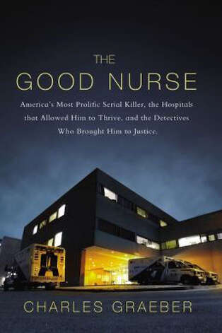 """The Good Nurse: America's Most Prolific Serial Killer, the Hospitals that Allowed Him to Thrive, and the Detectives Who Brought Him to Justice"" by Charles Graeber"