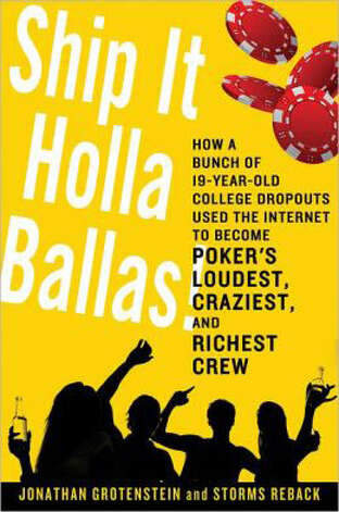 """Ship it Holla Ballas: How a bunch of 19-year-old college dropouts used the Internet to become poker's loudest, craziest and richest crew"" by Jonathan Grotenstein and Storms Reback"
