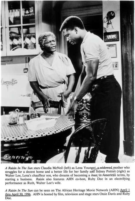 "A RAISIN IN THE SUN stars Claudia McNeil (left) as Lena Younger, a widowed mother who struggles for a decent home and a better life for her family and Sidney Poitier (right) as Walter Lee, Lena's chauffeur son, who dreams of becoming a man, in American terms, by starting a business.  Raisin also features AHN (The African Heritage Movie Network) co-host, Ruby Dee in an electrifying performance as Ruth, Walter Lee's wife.  HOUCHRON CAPTION (06/07/1998): ""A Raisin in the Sun"" (1961), starring Claudia McNeil and Sidney Poitier, 6 a.m. MAX. HOUCHRON CAPTION (03/24/1999): The 1961 film ""A Raisin in the Sun"" featured original Broadway cast members Claudia McNeil as the stoic yet compassionate Lena Younger and Sidney Poitier as her son, the seething Walter Lee. / handout"