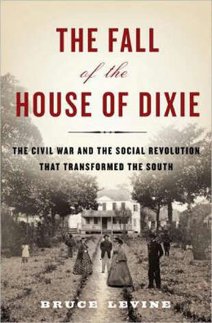 """The Fall of the House of Dixie,"" a new book by historian Bruce Levine, is an exhaustive study of how Southern society was transformed by slavery and the Civil War."