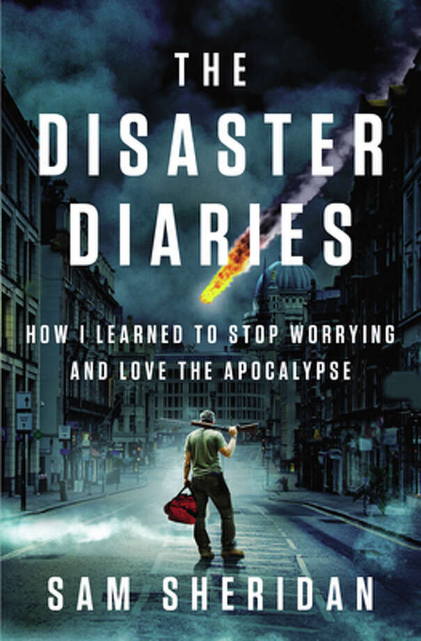 """The Disaster Diaries: How I Learned to Stop Worrying and Love the Apocalypse"" by Sam Sheridan Photo: --"