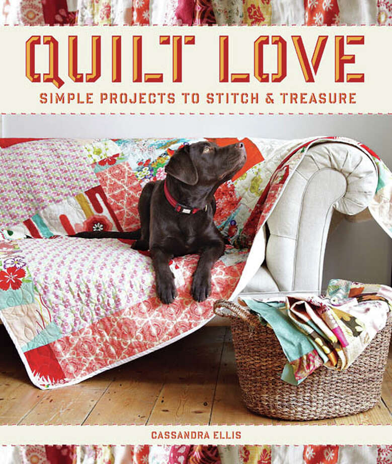 Quilt Love, Small Projects to Stitch and Treasure, by Cassandra Ellis, photography by Rachel Whiting, Taunton Press, 144 pages, $22.95
