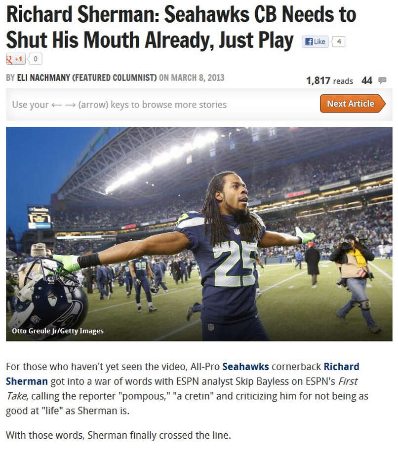 Bleacher ReportOn Bleacher Report, columnist Eli Nachmany wrote that Sherman finally ''crossed the line'' by calling Bayless a ''cretin'' and saying he's ''better at life'' than Bayless. After Nachmany examined Sherman's 2012 stats, the columnist concluded: ''If Richard Sherman wants to say he's just as good as Darrelle Revis, I see nothing terribly wrong in that. I start to see an issue, however, when he makes himself look like a fool on national television by attacking the media for simply voicing their opinions on him.''