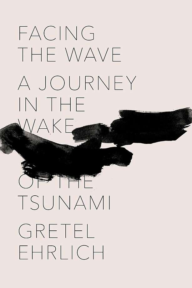 Facing the Wave: A Journey in the Wake of the Tsunami, by Gretel Ehrlich Photo: Pantheon