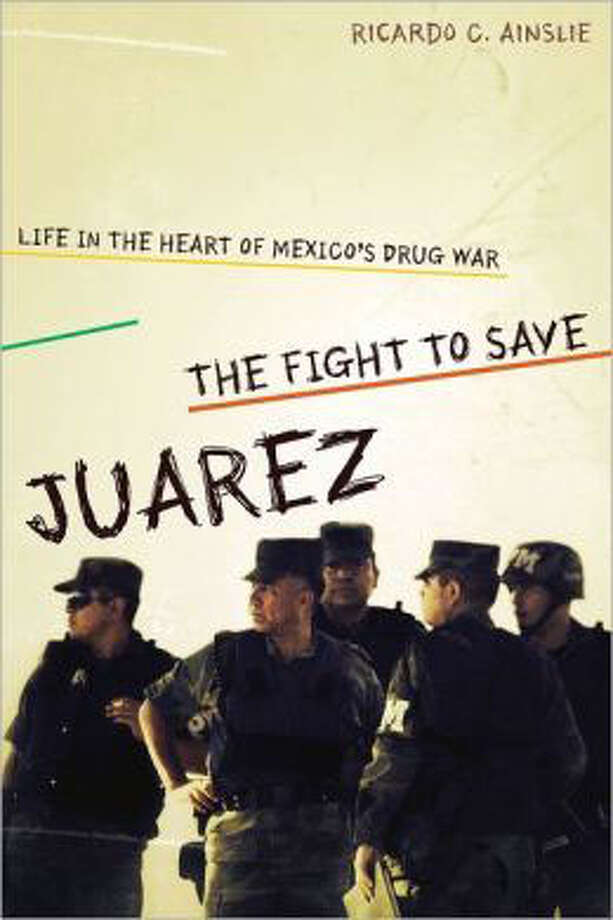 "With his new book ""The Fight to Save Juárez,"" Texas writer Ricardo Ainslie provides the first clear, well-researched account of what happened in Juarez between 2007 and 2010 when the violence raged uncontrollably and people spoke of Mexico as a failed state."