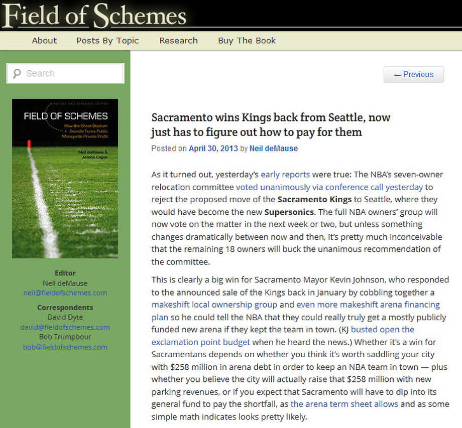 Field of Schemes  Arena financing expert Neil deMause, who wrote the book ''Field of Schemes,'' blogged that the NBA's rejection of Seattle is just another example of the league pitting cities against each other to get new, publicly funded arenas. ''Congratulations, Sacramentans,'' he wrote, ''you just won yourself a very, very expensive prize.''