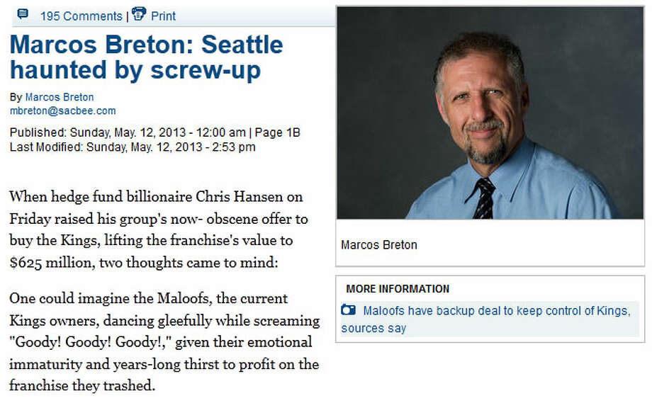 The Sacramento Bee: Marcos Breton  Sac Bee columnist Marcos Breton finally wrote the piece we've all been waiting for: A long, screaming complaint about Chris Hansen and his ''pathological quest'' to buy the Kings and move them to Seattle. From Breton's column: ''Hansen's outsized play also brought to mind a scene from 'Shrek.' The pint-sized villain desperate to be king had built himself an enormously tall castle, prompting Shrek to ask, 'Do you think maybe he's compensating for something?'''