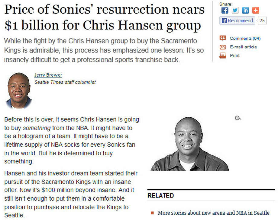 The Seattle TimesColumnist Jerry Brewer notes (subscription required) that with an ''insane'' Kings purchase offer, an increased relocation fee, property acquisition in Sodo and the rest of the costs, Hansen's group is nearing the $1 billion mark in investments for the Sonics project. Brewer wrote in The Seattle Times: ''While the fight is admirable, this process has emphasized one lesson: It's so insanely difficult to get a professional sports franchise back.''