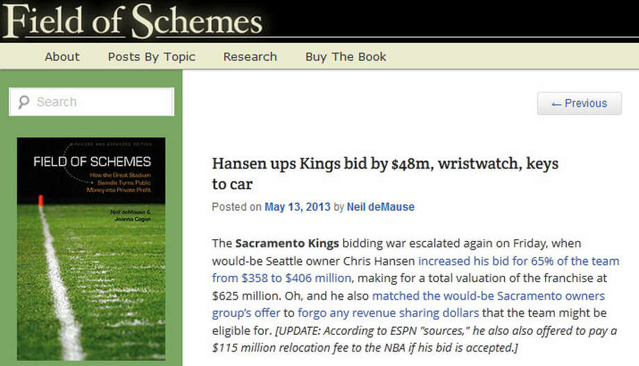 Field of SchemesSports arena expert Neil deMause, author of the book ''Field of Schemes,'' wrote on his blog that Hansen may be getting in over his head. DeMause wrote: ''I've covered elsewhere why I don't think Hansen stands much of a chance of making his money back on this deal (especially when you factor in his likely arena costs), but either he knows something I don't know, or this is just turning into one of those eBay auctions where everybody tries to one-up each other in the closing seconds.''