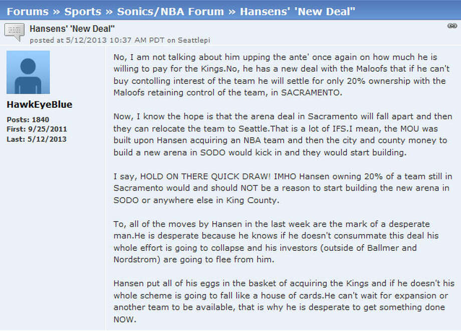Seattlepi.com Sonics Forum  And as always, seattlepi.com readers were sharing their thoughts on our Sonics forum. Reader ''HawkEyeBlue'' wrote in a post: ''Hansen put all of his eggs in the basket of acquiring the Kings and if he doesn't his whole scheme is going to fall like a house of cards.''  You can join the conversation on our Sonics forum, and can talk about all Seattle sports in our other seattlepi.com sports forums.