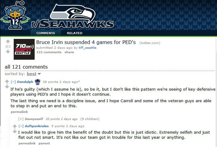 Reddit.com/r/Seahawks  On the /r/Seahawks subreddit of Reddit, Seattle fans were dismayed and disappointed at the latest PED suspension. ''I would like to give him the benefit of the doubt,'' user daftpunkrules wrote of Bruce Irvin, ''but this is just idiotic.''