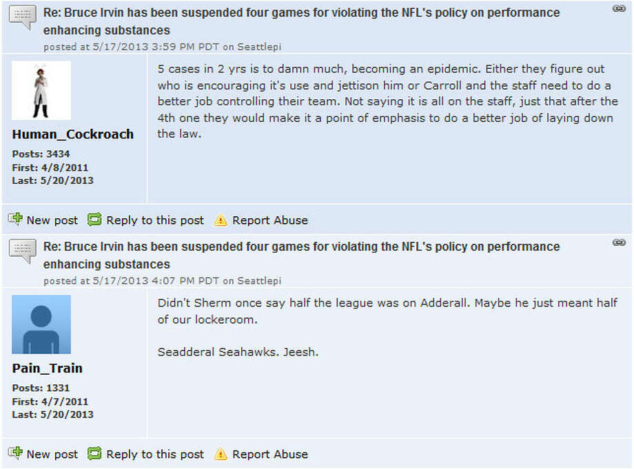 Seattlepi.com Seahawks forum  Seattlepi.com readers are up in arms about the suspension, as well. As always, there was lots of discussion on the seattlepi.com Seahawks forum about Bruce Irvin and PEDs.  ''We've had a number of Adderall discussions here before,'' seattlepi.com reader CPsMom wrote. ''It's such a widely used drug, I can only imagine (it's) going to be more and more of an issue.''  You can join in the conversation by visiting our Seahawks forum. And, of course, you can talk other sports by heading to our other seattlepi.com sports forums.