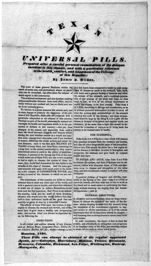 "'A corrupt fountain'1838 - Universal Pill: This medicine promised to cure the inhabitants of the vast Texas landscape of whatever they might encounter in their new republic. The directions for use advised ""to keep up large evacuations"" of the bowels ... ""well knowing that a corrupt fountain cannot send forth pure waters."""