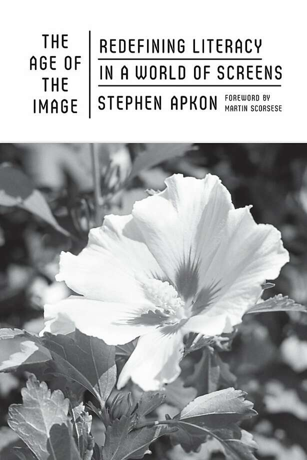 The Age of the Image: Redefining Literacy in a World of Screens, by Stephen Apkon Photo: Farrar, Straus And Giroux