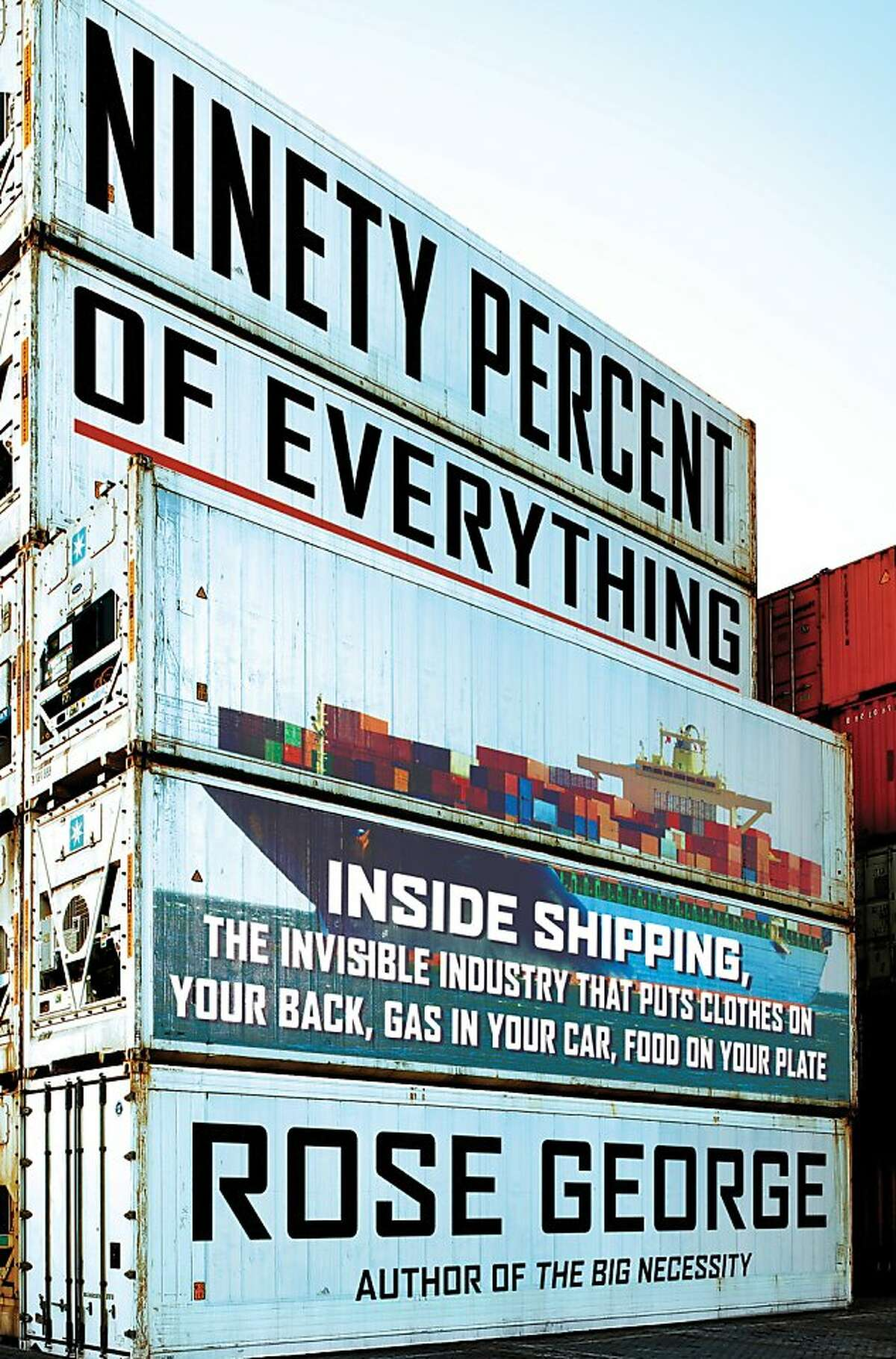 'Ninety Percent of Everything - Inside Shipping, the Invisible Industry That Puts Clothes on Your Back, Gas in Your Car, and Food on Your Plate,' by Rose George
