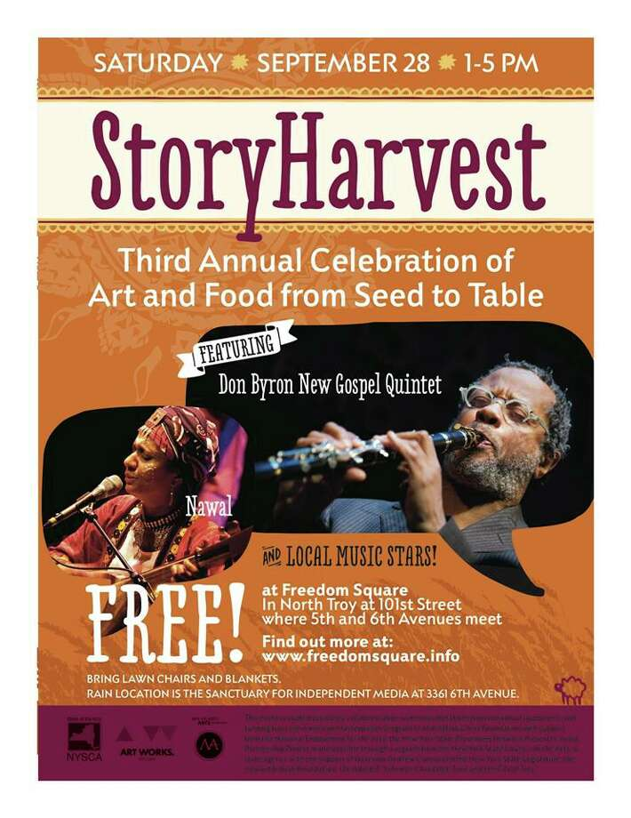 "1-5 p.m. Saturday, Sept. 28 Freedom Square, 39 Fifth Ave., North Troy. (Rain location at the Sanctuary for Independent Media.)  Admission: free  ""Story Harvest - Third Annual Celebration of Art and Food from Seed to Table"":   Community potluck and barbeque, with performances by jazz instrumentalist Don Byron and his New Gospel Quintet (playing music by Thomas A. Dorsey and others); Nawal, a Sufi-inspired singer-songwriter from the Comoros Islands in the Indian Ocean; and other local musical acts."