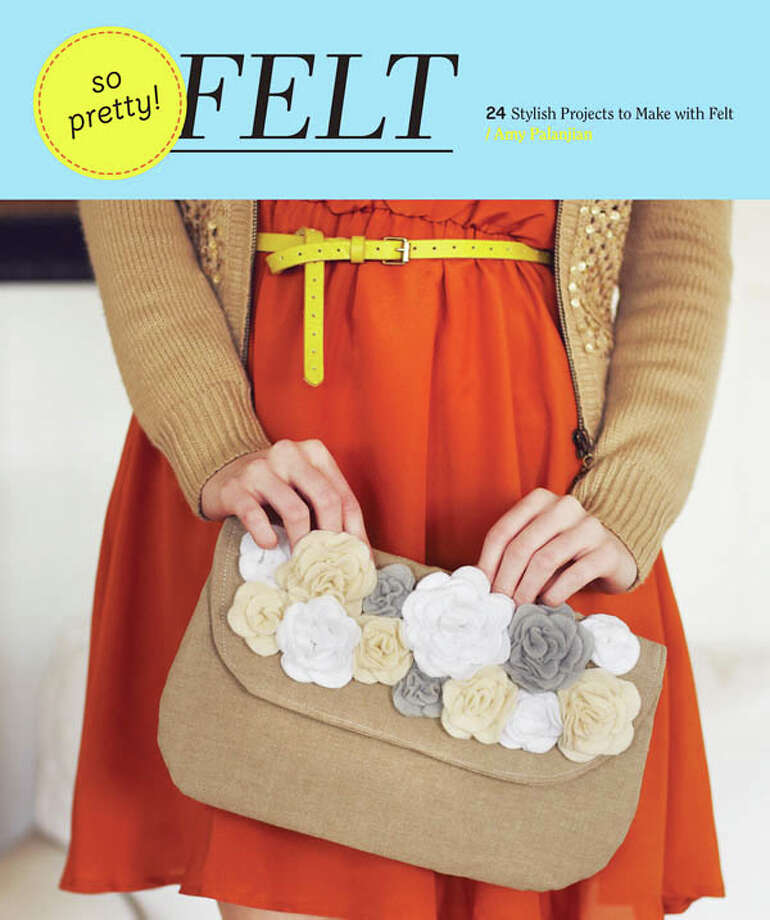 So Pretty Felt, by Amy Palanjian, Chronicle Books, 152 pgs., $22.95 Photo: Photo Courtesy Chronicle Books