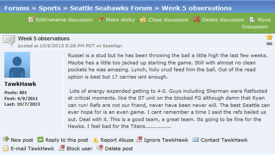 "Seattlepi.com Seahawks forum  And, as always, there was (and is) lots of discussion on the seattlepi.com Seahawks forum. In one thread aptly titled ""Week 5 observations,"" the discussion settled upon Seattle's defensive performance Sunday -- among other issues, of course. ""Agreed on all but they went into the 4th qtr with a lead and the defense gave it up again,"" user Anthony wrote, ""and do not forget Lynch dropping a pass, another drop by (Golden) Tate, (Richard) Sherman getting owned, (Walter) Thurmond getting owned. They made half time adjustments and we did not. Some questionable play calling at times.""  You can join the conversation over on our seattlepi.com Seahawks forum, and there's more discussion on our other Seattle sports forums. Photo: Screenshot, Seattlepi.com"