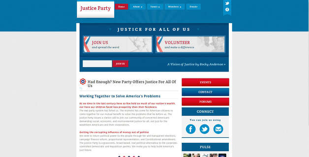 """Justice Party USA, founded in 2011, is all about providing """"justice"""" to a variety of different sectors, including the economy, healthcare and environment, and limiting the power of corporations on the political process. Former Salt Lake City Mayor Rocky Anderson was the party's candidate for the 2012 presidential elections.Source: Justice Party USA"""