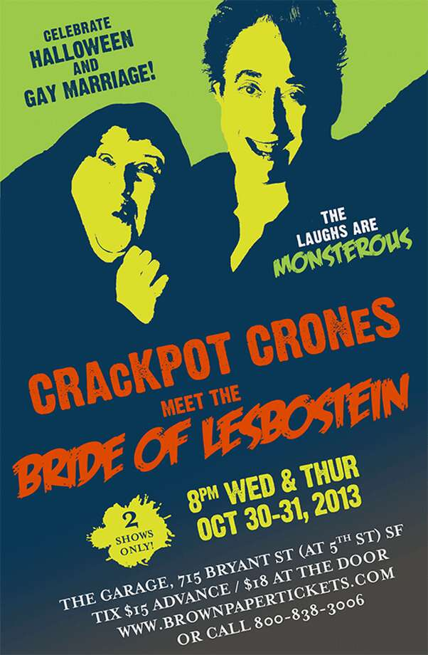 "Crackpot Crones Meet The Bride of Lesbostein: Terry Baum & Carolyn Myers (a.k.a. the Crackpot Crones) are staging their first Halloween show. ""Dr. Lesbostein will attempt to create the perfect wife from the DNA of her ex- lovers. Cringe as the lovesick Igorina panders to the enormous ego of Dr. Lesbostein. Tremble at the difficulties mad scientists have finding affordable housing in San Francisco! Cheer as the Bride of Lesbostein comes to life and heads to City Hall to make it legal!!"" Tickets: $18. 8 p.m. at The Garage, S.F. More information at www.crackpotcrones.com. Photo: Crackpot Crones"