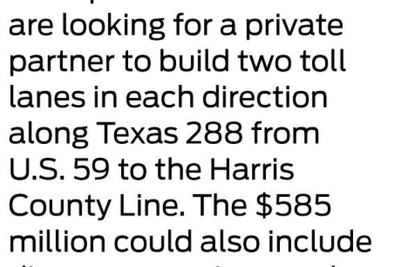 288 tolls Transportation officials are looking for a private partner to build two toll lanes in each direction along Texas 288 from  U.S. 59 to the Harris County Line. The $585 million could also include direct connections to the Texas Medical Center.