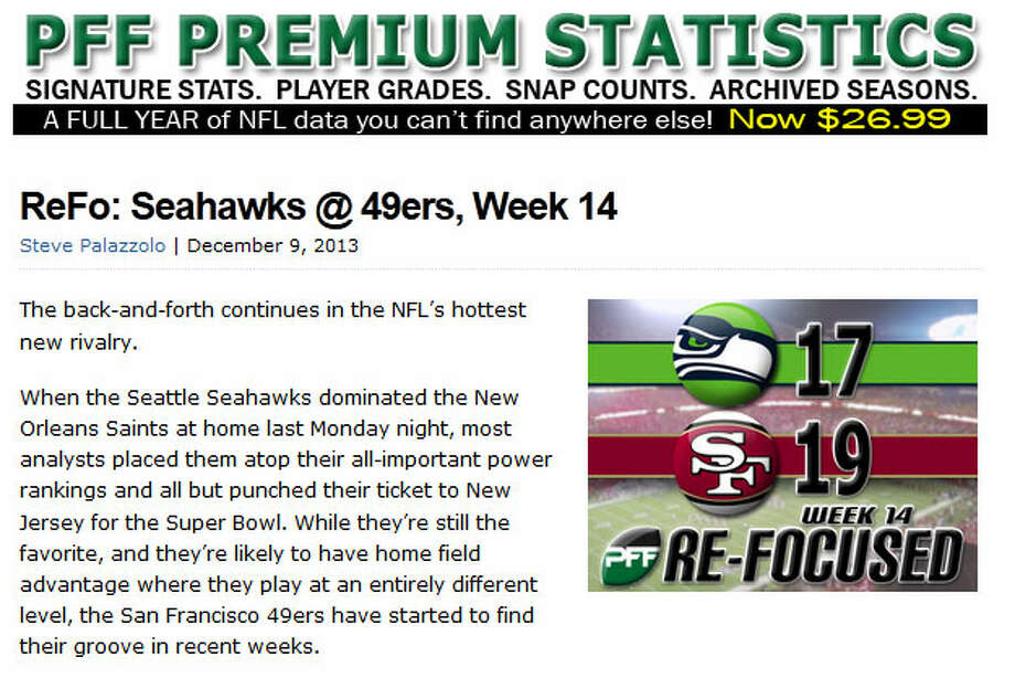 "Pro Football Focus  In Pro Football Focus' weekly statistical analysis of the Seahawks, Steve Palazzolo wrote that Sunday's game said more about the 49ers getting on a roll than it did about the Seahawks losing momentum. ""When the Seattle Seahawks dominated the New Orleans Saints at home last Monday night, most analysts placed them atop their all-important power rankings and all but punched their ticket to New Jersey for the Super Bowl,"" Palazzolo wrote. ""While (the Seahawks are) still the favorite, and they're likely to have home-field advantage where they play at an entirely different level, the San Francisco 49ers have started to find their groove in recent weeks."" Photo: Screenshot, ProFootballFocus.com"